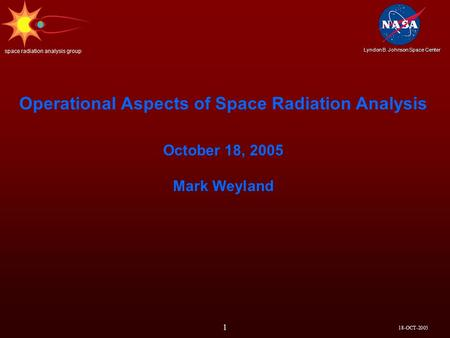18-OCT-2005 Lyndon B. Johnson Space Center space radiation analysis group 1 Operational Aspects of Space Radiation Analysis October 18, 2005 Mark Weyland.