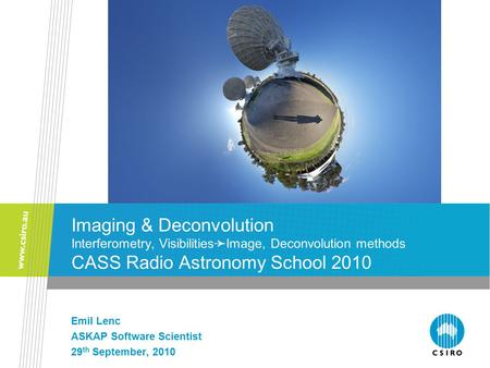 Imaging & Deconvolution Interferometry, Visibilities ➛ Image, Deconvolution methods CASS Radio Astronomy School 2010 Emil Lenc ASKAP Software Scientist.