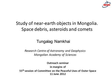 Research Centre of Astronomy and Geophysics Mongolian Academy of Sciences Study of near-earth objects in Mongolia. Space debris, asteroids and comets Outreach.