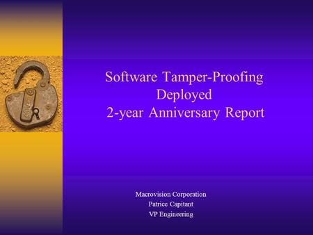 Software Tamper-Proofing Deployed 2-year Anniversary Report Macrovision Corporation Patrice Capitant VP Engineering.