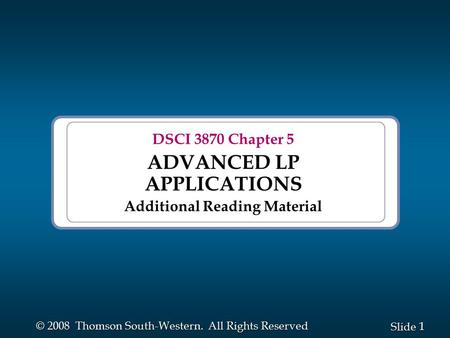 1 1 Slide © 2008 Thomson South-Western. All Rights Reserved DSCI 3870 Chapter 5 ADVANCED LP APPLICATIONS Additional Reading Material.