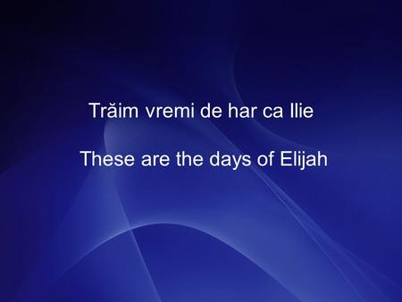 Trăim vremi de har ca Ilie These are the days of Elijah.