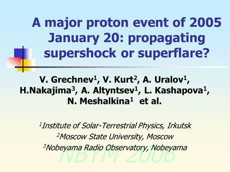 NBYM 2006 A major proton event of 2005 January 20: propagating supershock or superflare? V. Grechnev 1, V. Kurt 2, A. Uralov 1, H.Nakajima 3, A. Altyntsev.