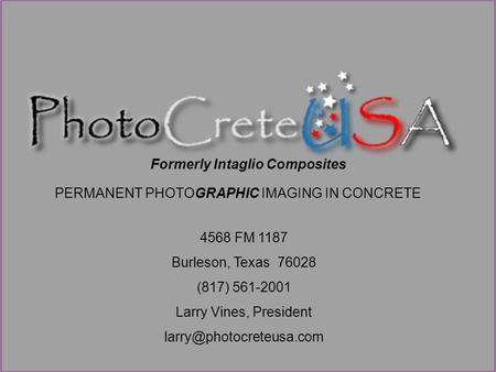 PERMANENT PHOTOGRAPHIC IMAGING IN CONCRETE 4568 FM 1187 Burleson, Texas 76028 (817) 561-2001 Larry Vines, President Formerly Intaglio.