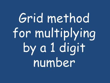 Grid method for multiplying by a 1 digit number. 1.Firstly, write the multiplication sum and then draw the grid. The largest number goes at the top so.