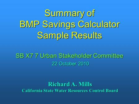 Summary of BMP Savings Calculator Sample Results SB X7 7 Urban Stakeholder Committee 22 October 2010 Richard A. Mills California State Water Resources.