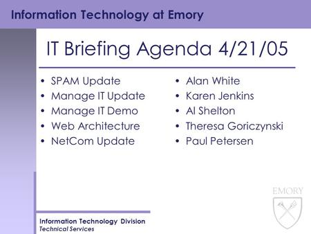 Information Technology at Emory Information Technology Division Technical Services IT Briefing Agenda 4/21/05 SPAM Update Manage IT Update Manage IT Demo.