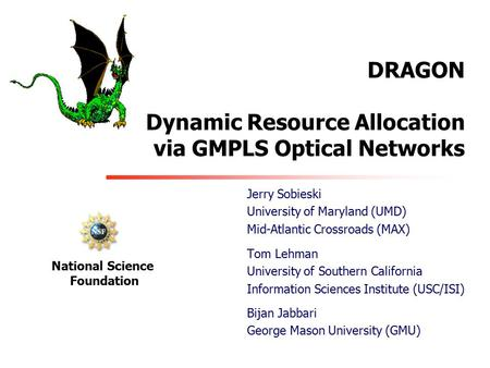 DRAGON Dynamic Resource Allocation via GMPLS Optical Networks Tom Lehman University of Southern California Information Sciences Institute (USC/ISI) National.