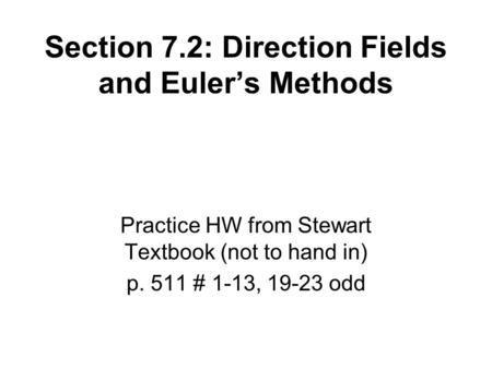 Section 7.2: Direction Fields and Euler's Methods Practice HW from Stewart Textbook (not to hand in) p. 511 # 1-13, 19-23 odd.