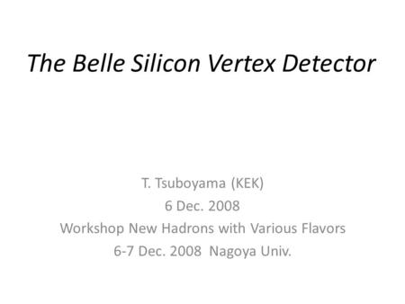 The Belle Silicon Vertex Detector T. Tsuboyama (KEK) 6 Dec. 2008 Workshop New Hadrons with Various Flavors 6-7 Dec. 2008 Nagoya Univ.