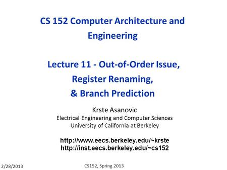 2/28/2013 CS152, Spring 2013 CS 152 Computer Architecture and Engineering Lecture 11 - Out-of-Order Issue, Register Renaming, & Branch Prediction Krste.