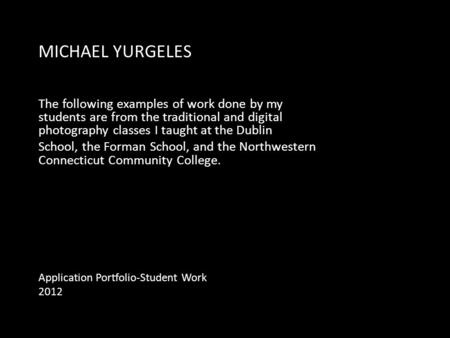 MICHAEL YURGELES The following examples of work done by my students are from the traditional and digital photography classes I taught at the Dublin School,