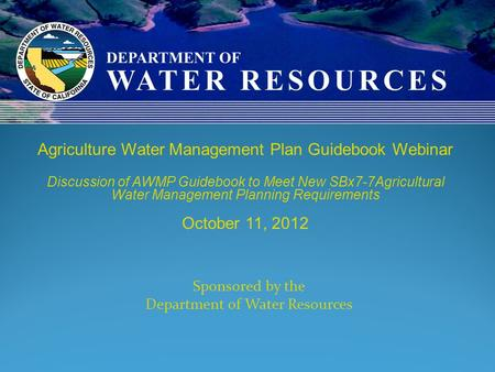 Sponsored by the Department of Water Resources Agriculture Water Management Plan Guidebook Webinar Discussion of AWMP Guidebook to Meet New SBx7-7Agricultural.