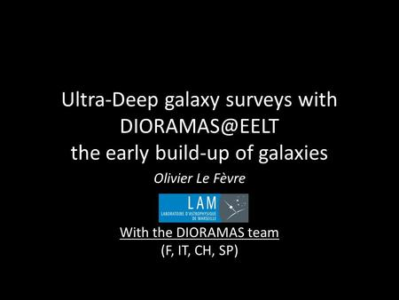 Ultra-Deep galaxy surveys with the early build-up of galaxies Olivier Le Fèvre With the DIORAMAS team (F, IT, CH, SP)