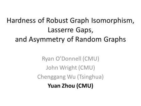Hardness of Robust Graph Isomorphism, Lasserre Gaps, and Asymmetry of Random Graphs Ryan O'Donnell (CMU) John Wright (CMU) Chenggang Wu (Tsinghua) Yuan.