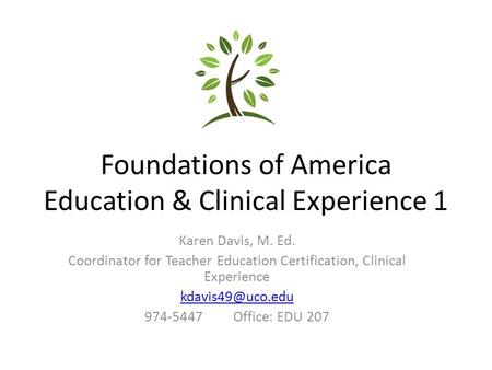 Foundations of America Education & Clinical Experience 1 Karen Davis, M. Ed. Coordinator for Teacher Education Certification, Clinical Experience