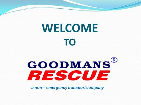 WELCOME TO a non – emergency transport company. OUR PROFILE GOODMANS RESCUE is a Medical Assistance company run by a professional DOCTOR. GOODMANS RESCUE.