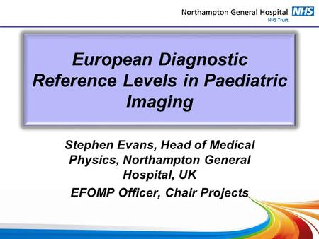 European Diagnostic Reference Levels in Paediatric Imaging Stephen Evans, Head of Medical Physics, Northampton General Hospital, UK EFOMP Officer, Chair.