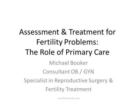 Assessment & Treatment for Fertility Problems: The Role of Primary Care Michael Booker Consultant OB / GYN Specialist in Reproductive Surgery & Fertility.