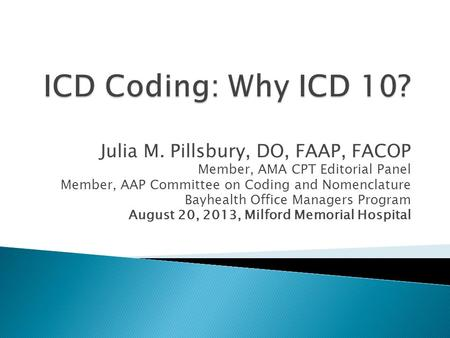 Julia M. Pillsbury, DO, FAAP, FACOP Member, AMA CPT Editorial Panel Member, AAP Committee on Coding and Nomenclature Bayhealth Office Managers Program.