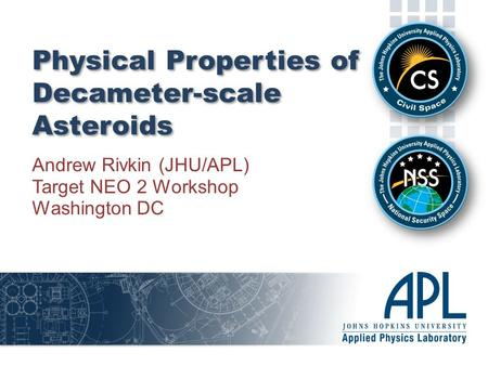 Physical Properties of Decameter-scale Asteroids Andrew Rivkin (JHU/APL) Target NEO 2 Workshop Washington DC.