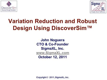 Variation Reduction and Robust Design Using DiscoverSim™ John Noguera CTO & Co-Founder SigmaXL, Inc. www.SigmaXL.com October 12, 2011 Copyright © 2011,