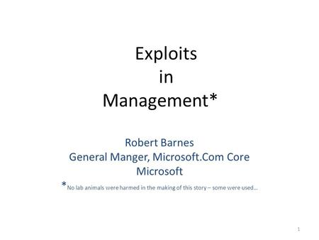 Exploits in Management* Robert Barnes General Manger, Microsoft.Com Core Microsoft * No lab animals were harmed in the making of this story – some were.