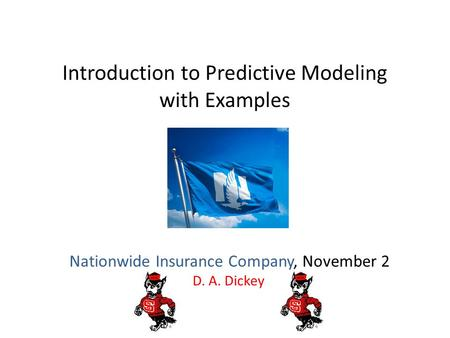 Introduction to Predictive Modeling with Examples Nationwide Insurance Company, November 2 D. A. Dickey.