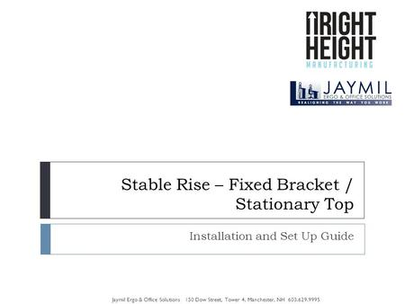 Stable Rise – Fixed Bracket / Stationary Top Installation and Set Up Guide Jaymil Ergo & Office Solutions 150 Dow Street, Tower 4, Manchester, NH 603.629.9995.