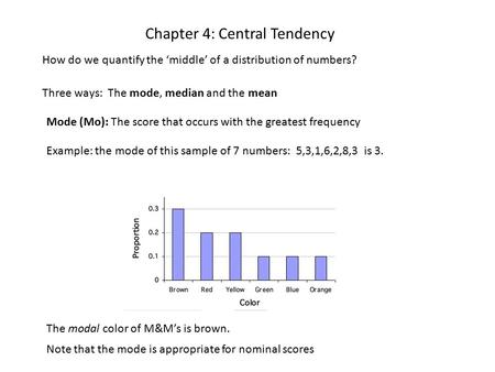Chapter 4: Central Tendency How do we quantify the 'middle' of a distribution of numbers? Three ways: The mode, median and the mean Mode (Mo): The score.