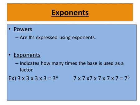 Exponents Powers – Are #'s expressed using exponents. Exponents – Indicates how many times the base is used as a factor. Ex) 3 x 3 x 3 x 3 = 3 4 7 x 7.