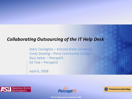 SIGUCCS Management Symposium 2008 Collaborating Outsourcing of the IT Help Desk Mary Covington – Arizona State University Cindy Dooling – Pima Community.