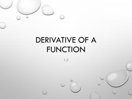 DERIVATIVE OF A FUNCTION 1.5. DEFINITION OF A DERIVATIVE OTHER FORMS: OPERATOR:,,,