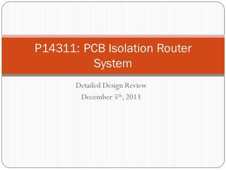 Detailed Design Review December 5 th, 2013 P14311: PCB Isolation Router System.