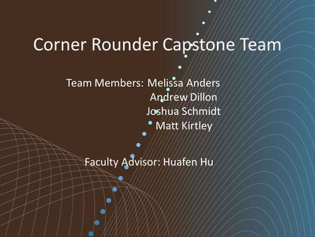Corner Rounder Capstone Team Melissa Anders Andrew Dillon Joshua Schmidt Matt Kirtley Team Members: Faculty Advisor: Huafen Hu.