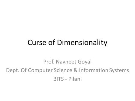 Curse of Dimensionality Prof. Navneet Goyal Dept. Of Computer Science & Information Systems BITS - Pilani.