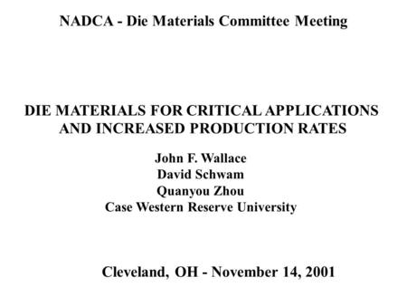 NADCA - Die Materials Committee Meeting DIE MATERIALS FOR CRITICAL APPLICATIONS AND INCREASED PRODUCTION RATES Cleveland, OH - November 14, 2001 John F.