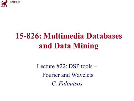 CMU SCS 15-826: Multimedia Databases and Data Mining Lecture #22: DSP tools – Fourier and Wavelets C. Faloutsos.