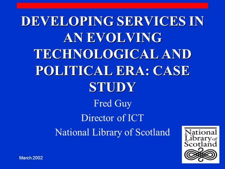 March 2002 DEVELOPING SERVICES IN AN EVOLVING TECHNOLOGICAL AND POLITICAL ERA: CASE STUDY Fred Guy Director of ICT National Library of Scotland.