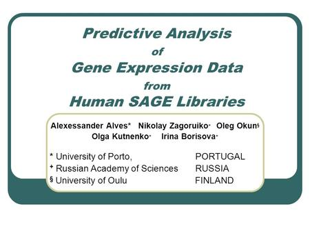 Predictive Analysis of Gene Expression Data from Human SAGE Libraries Alexessander Alves* Nikolay Zagoruiko + Oleg Okun § Olga Kutnenko + Irina Borisova.