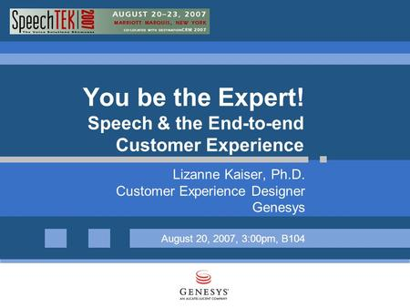 You be the Expert! Speech & the End-to-end Customer Experience Lizanne Kaiser, Ph.D. Customer Experience Designer Genesys August 20, 2007, 3:00pm, B104.
