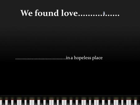 We found love...........................................................in a hopeless place.