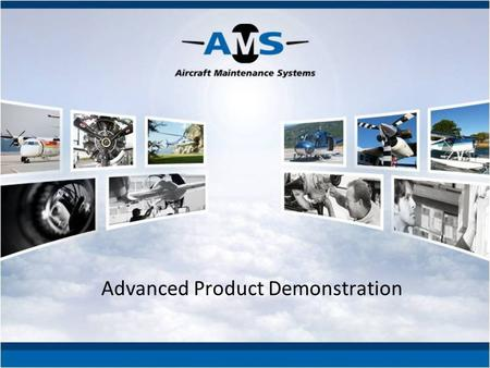 Advanced Product Demonstration. The following presentation will showcase Aircraft Maintenance Systems RD inc. products' most important features. You will.
