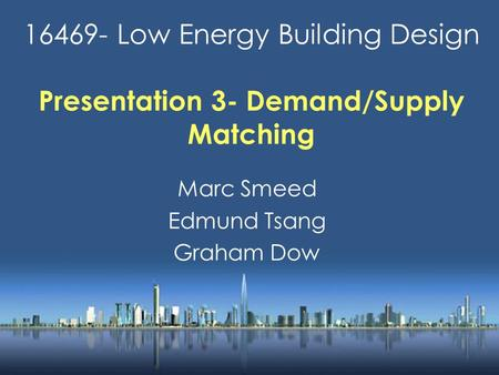 16469- Low Energy Building Design Presentation 3- Demand/Supply Matching Marc Smeed Edmund Tsang Graham Dow.