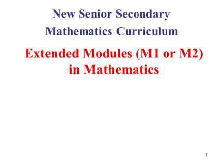 1 Extended Modules (M1 or M2) in Mathematics New Senior Secondary Mathematics Curriculum.