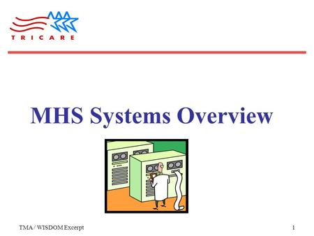 TMA / WISDOM Excerpt1 MHS Systems Overview. TMA / WISDOM Excerpt2 Objectives Attendees will be able to: Describe the 3 core types of information in the.