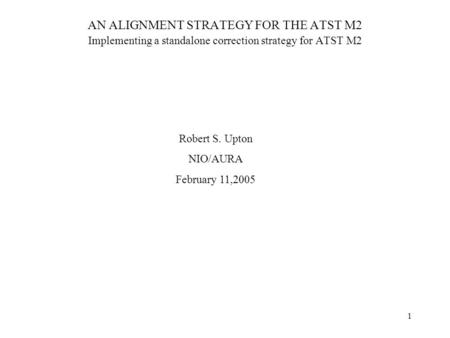 1 AN ALIGNMENT STRATEGY FOR THE ATST M2 Implementing a standalone correction strategy for ATST M2 Robert S. Upton NIO/AURA February 11,2005.