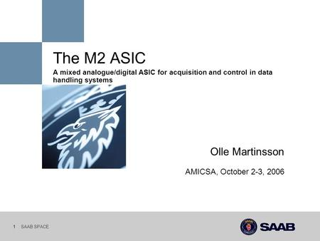 SAAB SPACE 1 The M2 ASIC A mixed analogue/digital ASIC for acquisition and control in data handling systems Olle Martinsson AMICSA, October 2-3, 2006.