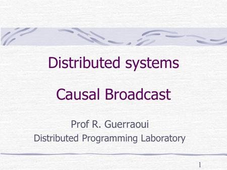 1 Distributed systems Causal Broadcast Prof R. Guerraoui Distributed Programming Laboratory.
