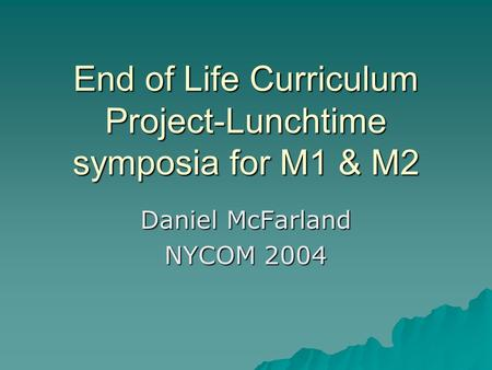 End of Life Curriculum Project-Lunchtime symposia for M1 & M2 Daniel McFarland NYCOM 2004.